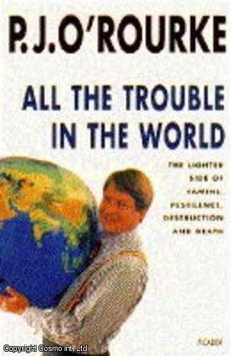 All the Trouble in the World: The Lighter Side of Famine, Pestilence, Destruction and Death, O'Rourke, P. J.