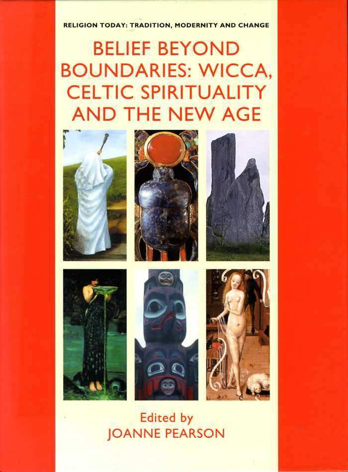 Belief Beyond Boundaries : Wicca, Celtic Spirituality and the New Age. (Religion Today: Tradition, Modernity and Change Series)., Pearson, Joanne