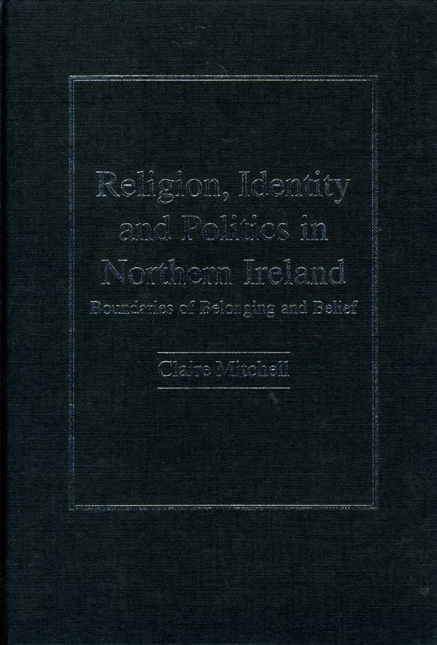 MITCHELL, CLAIRE - Religion, Identity and Politics in Northern Ireland: Boundaries of Belonging and Belief