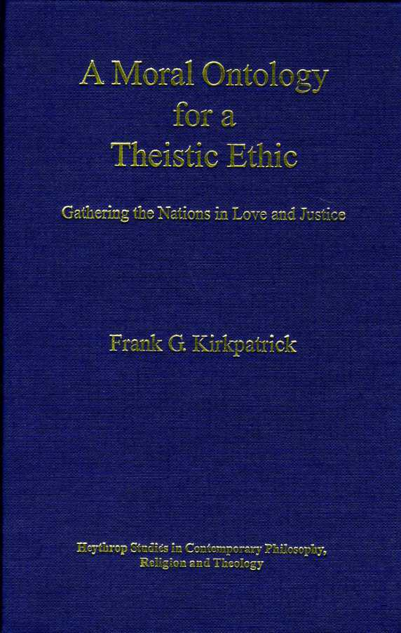 A Moral Ontology for a Theistic Ethic : Gathering the Nations in Love and Justice (Heythrop Studies in Contemporary Philosophy, Religion & Theology), Kirkpatrick, Frank G.