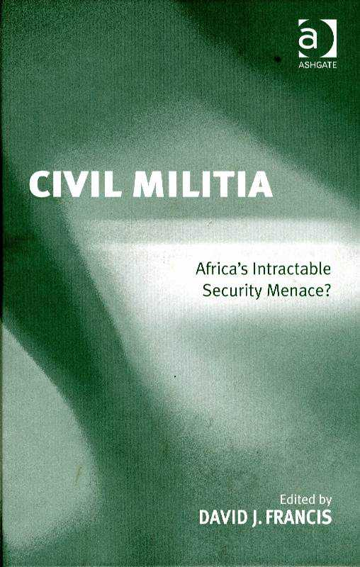 FRANCIS, DAVID J. - Civil Militia: Africa's Intractable Security Menace