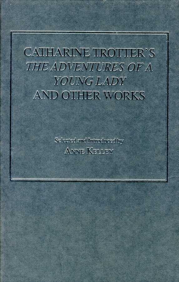 Catharine Trotter's the Adventures of a Young Lady and Other Works Pt. 4,Vol.1 : Printed Writings 1641-1700: Series II, Kelley, Anne