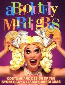 Absolutely Mardi Gras : Costume and Design of the Sydney Gay and Lesbian Mardi Gras, Jones, Glynis