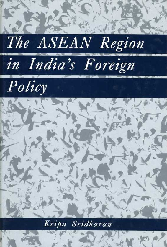 SRIDHARAN, KRIPA - The ASEAN Region in India's Foreign Policy