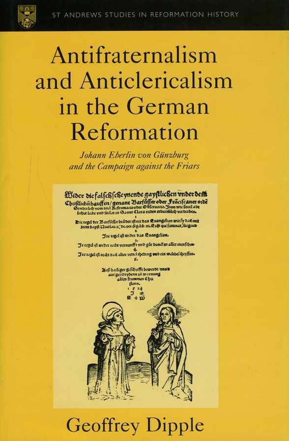 Antifraternalism and Anticlericalism in the German Reformation : Johann Eberlin Von Gunzburg and the Campaign Against the Friars. (St Andrews Studies in Reformation History), Dipple, Geoffrey L.