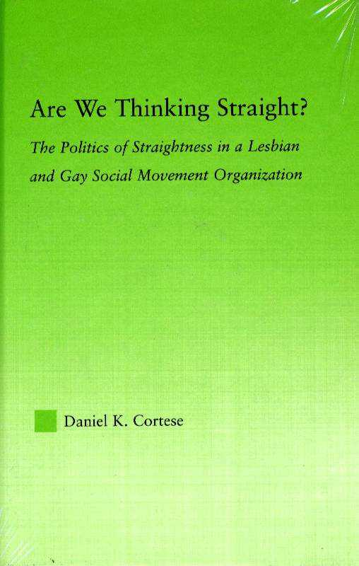 Are We Thinking Straight?: The Politics of Straightness in a Lesbian and Gay Social Movement Organization (New Approaches in Sociology), Cortese, Daniel K.
