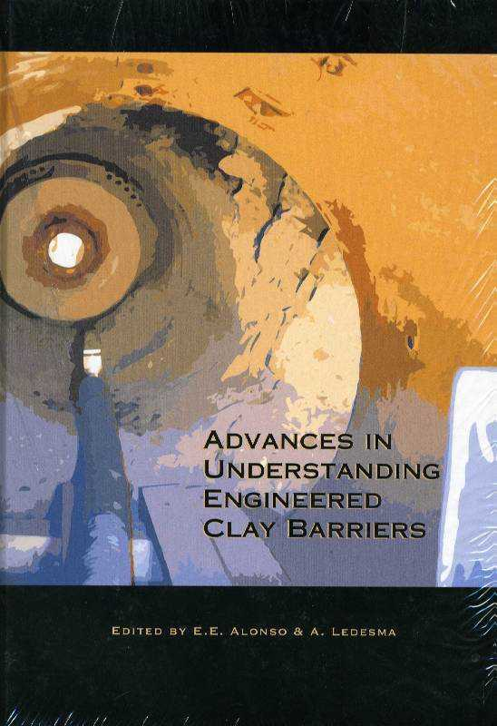 Advances in Understanding Engineered Clay Barriers: Proceedings of the International Symposium on Large Scale Field Tests in Granite, Sitges, Barcelona, Spain, 12-14 November 2003, Ledesma, Alberto (Editor)