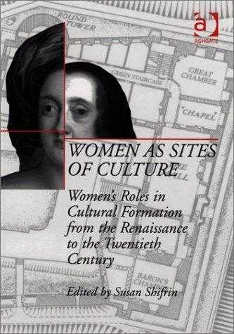 Women As Sites of Culture : Women's Roles in Cultural Formation from the Renaissance to the Twentieth Century, Shifrin, Susan