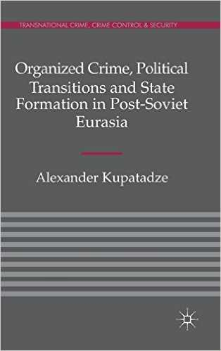 Organized Crime, Political Transitions and State Formation in Post-Soviet Eurasia, Alexander Kupatadze