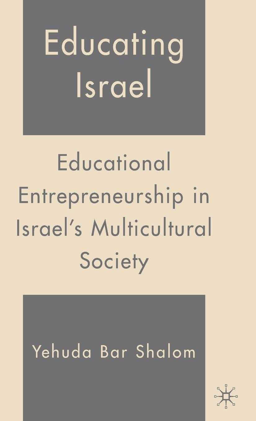 Educating Israel : Educational Entrepreneurship in Israel's Multicultural Society, Shalom, Yehuda Bar