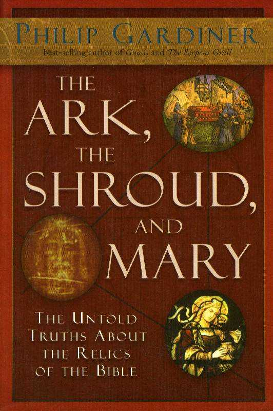 Ark, the Shroud and Mary: The Untold Truths About the Relics of the Bible, Gardiner, Philip