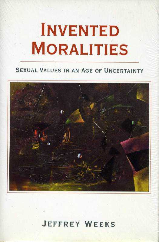 Invented Moralities: Sexual Values in an Age of Uncertainty, Weeks, Jeffrey Etc