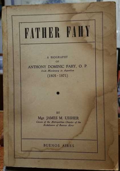 Father Fahy: A Biography of Anthony Dominic Fahy: Irish Missionary in Argentina (1805-1871), Mgr. James M. Ussher