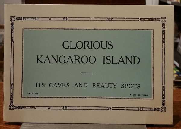 Glorious Kangaroo Island: It's Caves and Beauty Spots, J. F. Bradley