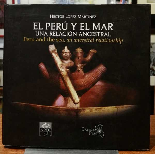 El Peru Y El Mar: Una Relacion Ancestral / Peru and the sea, an ancestral relationship, Hector Lopez Martinez