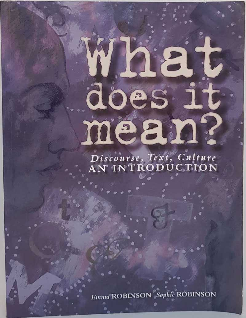 What Does it Mean? Discourse, Text, Culture: An Introduction, Emma Robinson; Sophie Robinson