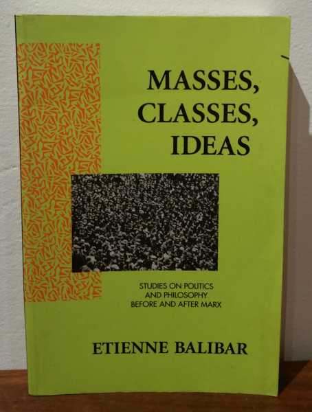 Masses, Classes, Ideas: Studies On Politics And Philosophy Before And After Marx, Etienne Balibar