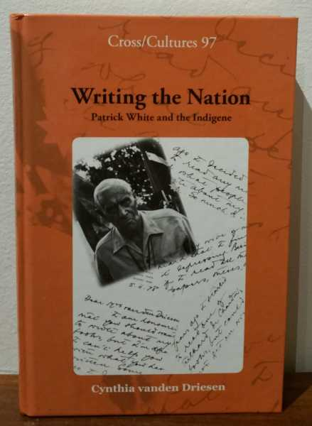 Writing the Nation: Patrick White and the Indigene (Cross/Cultures 97), Cynthia vanden Driesen