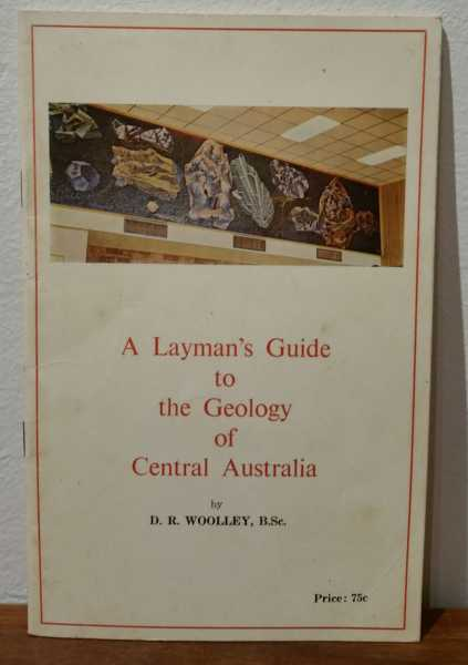 A Layman's Guide to the Geology of Central Australia, D. R. Woolley