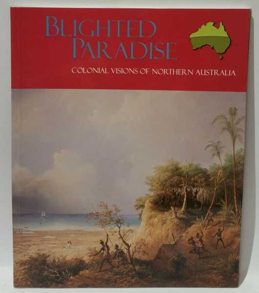 Blighted Paradise: Colonial Visions of Northern Australia, Lisa Loader