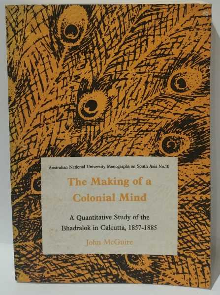 The Making of a Colonial Mind: A Quantitative Study of the Bhadralok in Calcutta, 1857-1885, John McGuire