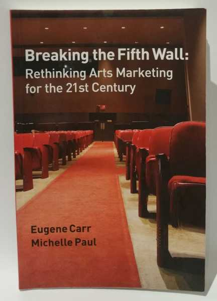 Breaking the Fifth Wall: Rethinking Arts Marketing for the 21st Century, Eugene Carr; Michelle Paul