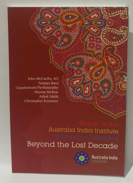 Report of the Australia India Institute Perceptions Taskforce: Beyond the Lost Decade, John McCarthy; Sanjaya Baru; Gopalaswami Parthasarathy; Maxine McKew; Ashok Malik; Christopher Kremmer