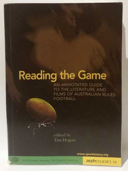 Reading The Game: An Annotated Guide To The Literature And Film of Australian Rules Football, Tim Hogan