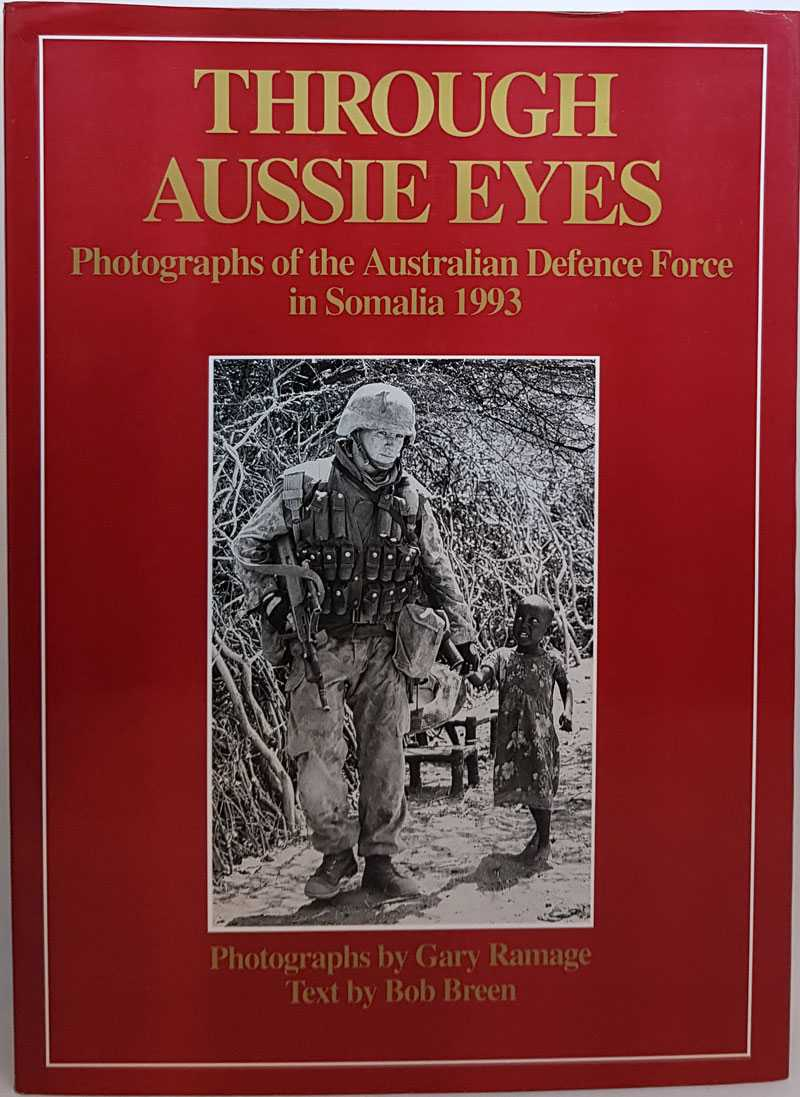Through Aussie Eyes: Photographs of the Australian Defence Force in Somalia 1993, Gary Ramage; Bob Breen