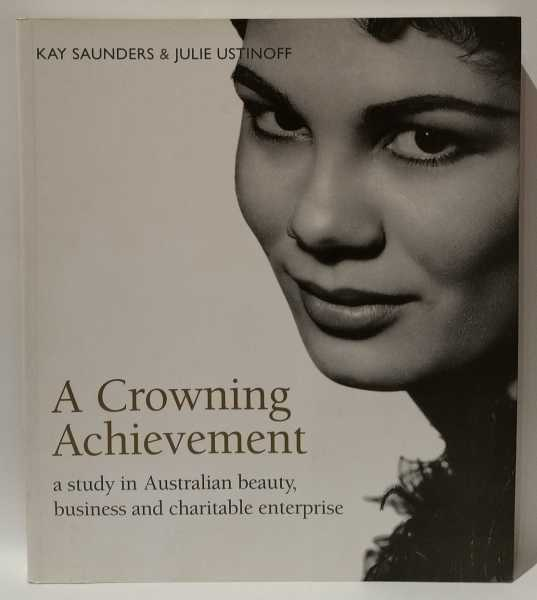 A Crowning Achievement: a study in Australian beauty, business and charitable enterprise, Kay Saunders; Julie Ustinoff
