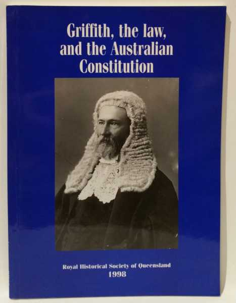 Griffith, the law, and the Australian Constitution, John Macrossan; Kay Saunders; Sandra Berns; Colin Sheehan; Katie McConnel