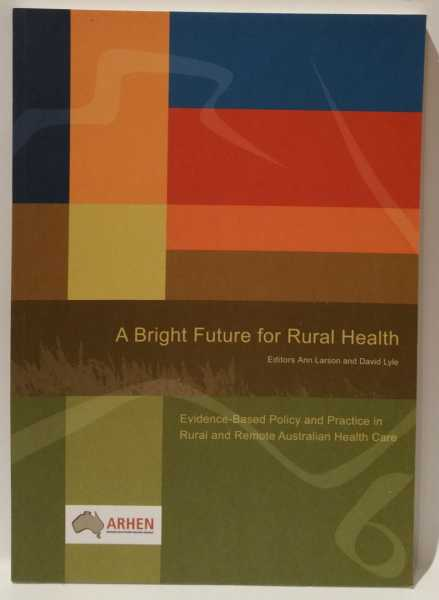 A Bright Future for Rural Health: Evidence-Based Policy and Practice in Rural and Remote Australian Health Care, Ann Larson; David Lyle