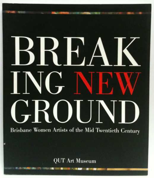 Breaking New Ground: Brisbane Women Artists of the Mid Twentieth Century, Stephen Rainbird