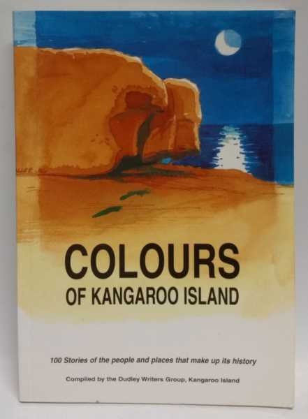 Colours Of Kangaroo Island: 100 Stories of the people and places that make up its history, Dudley Writers Group