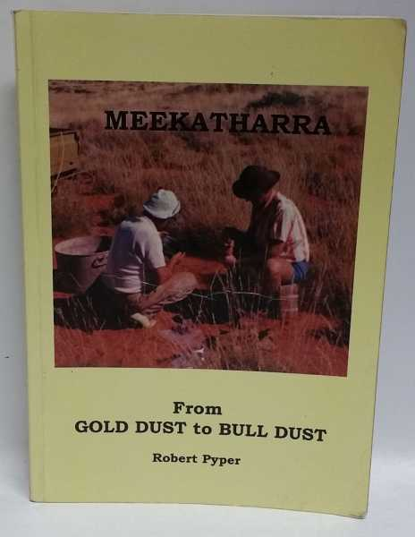 Meekatharra: From Gold Dust to Bull Dust, Robert Pyper