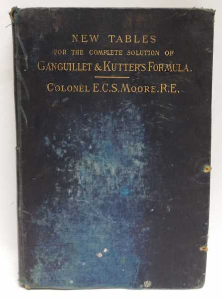 New Tables for the Complete Solution of Ganguillet & Kutter's Formula for the Flow of Liquid in Open Channels, Pipes, Sewers and Conduits, Colonel E. C. S. Moore