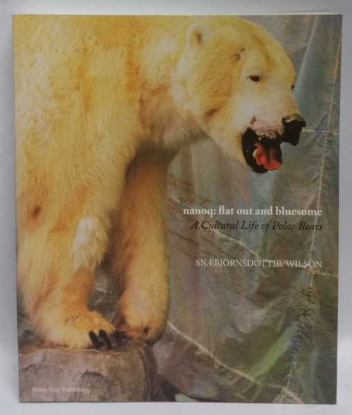 Nanoq: Flat Out and Bluesome: A Cultural Life of Polar Bears, Bryndis Snaebjornsdottir; Mark Wilson