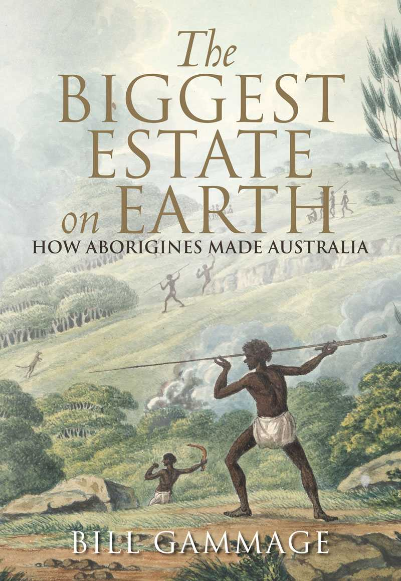 The Biggest Estate on Earth: How Aborigines Made Australia, Bill Gammage