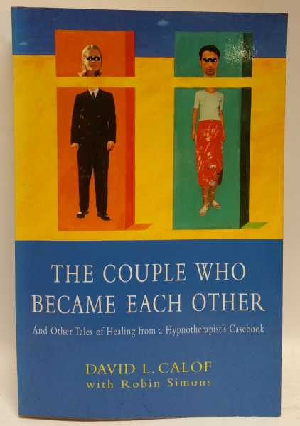 The Couple Who Became Each Other: And Other Tales of Healing from a Hypnotherapist's Casebook, David L. Calof; Robin Simons