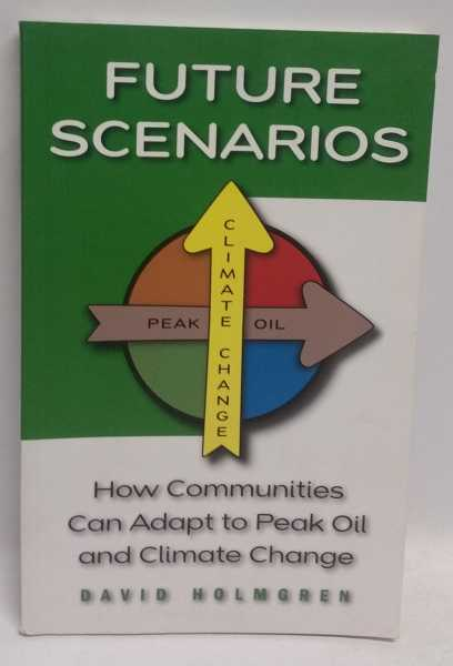 Future Scenarios: How Communities Can Adapt to Peak Oil and Climate Change, David Holmgren