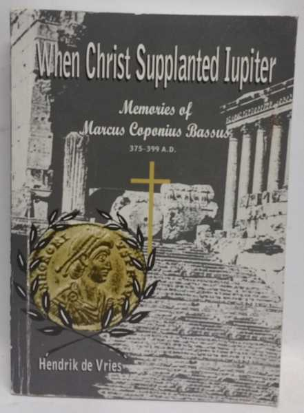 When Christ Supplanted Iupiter: Memories of Marcus Caponius Bassus 375-399 A.D., Hendrik de Vries