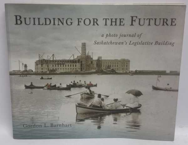 Building for the Future: a photo journal of Saskatchewan's Legislative Building, Gordon L. Barnhart