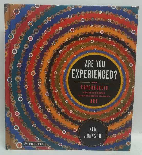 Are You Experienced? How Psychedelic Consciousness Transformed Modern Art, Ken Johnson
