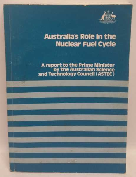 Australia's Role in the Nuclear Fuel Cycle: A report to the Prime Minister, Australian Science and Technology Council