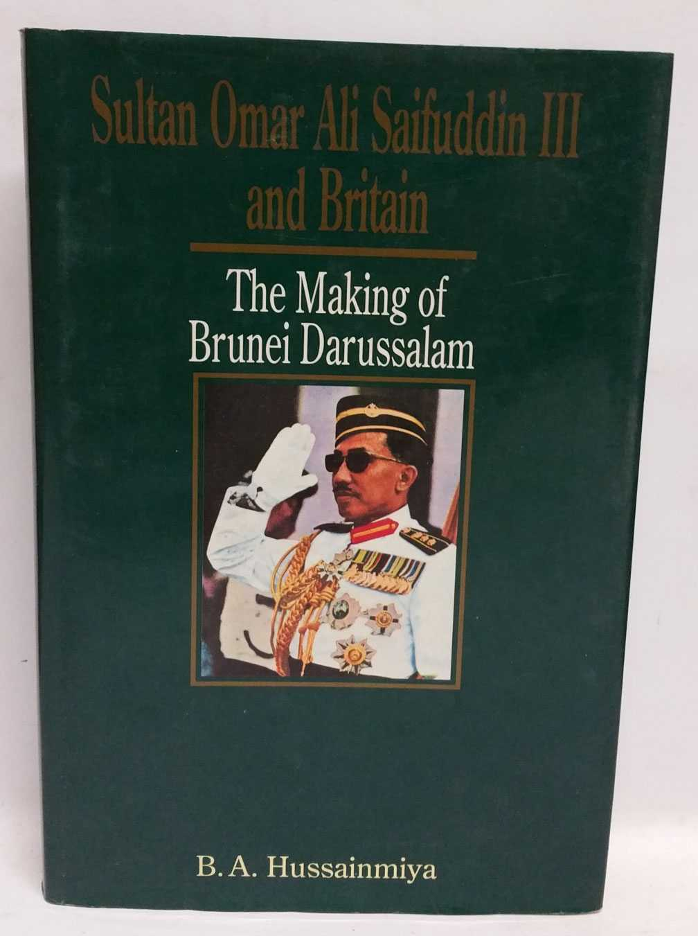 Sultan Omar Ali Saifuddin III and Britain: The Making of Brunei Darussalam, B. A. Hussainmiya