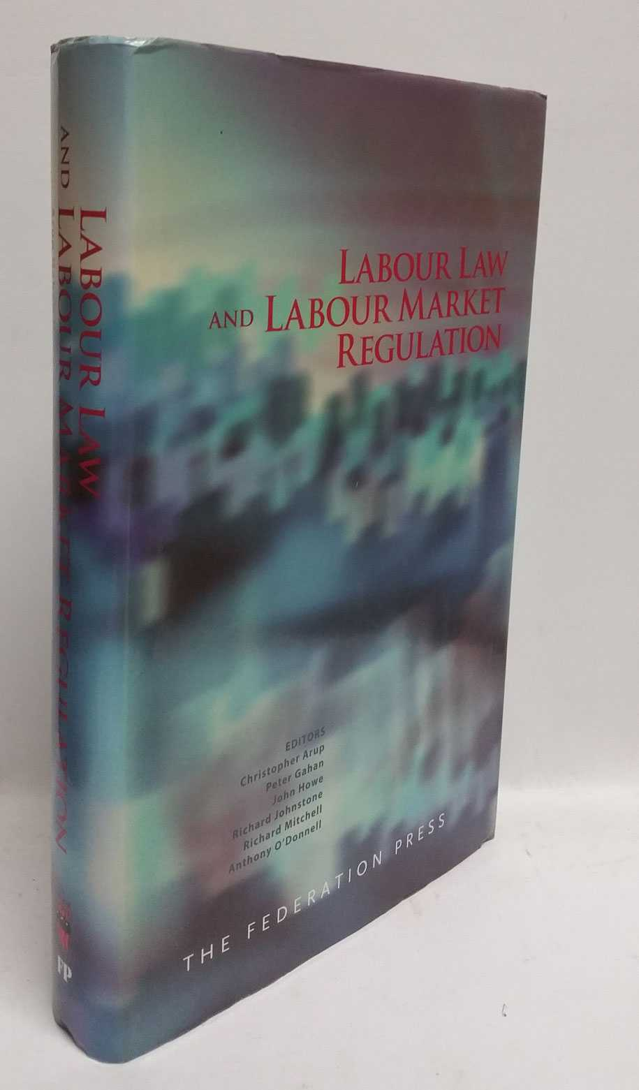 Labour Law and Labour Market Regulation, Christopher Arup; Peter Gahan; John How; Richard Johnstone; Richard Mitchell; Anthony O'Donnell