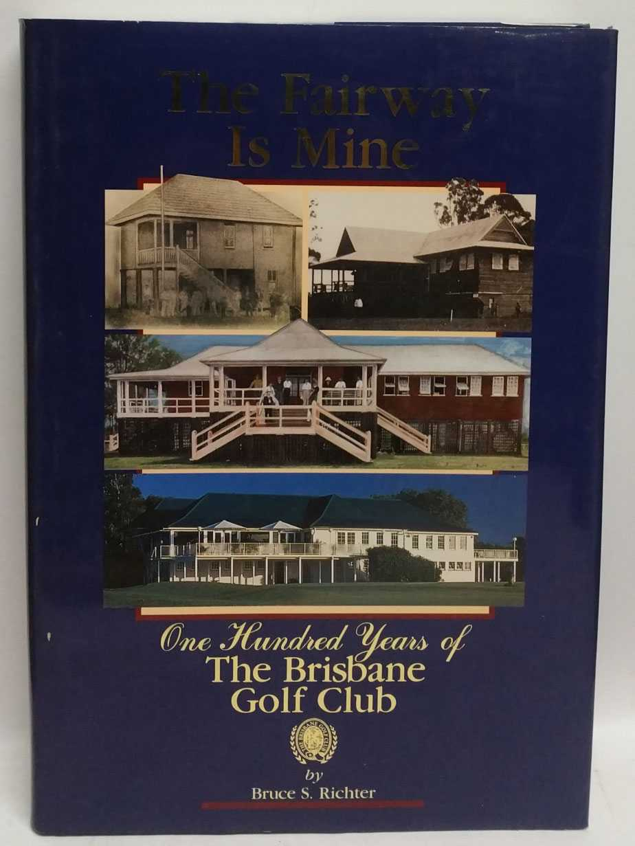 The Fairway Is Mine: One Hundred Years of The Brisbane Golf Club, 1896-1996, Bruce S. Richter