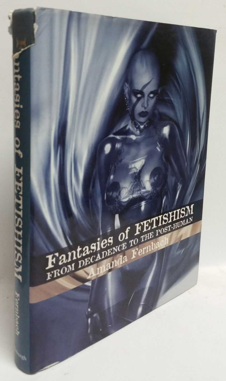 Fantasies of Fetishism: From Decadence to the Post-Human, Amanda Fernbach