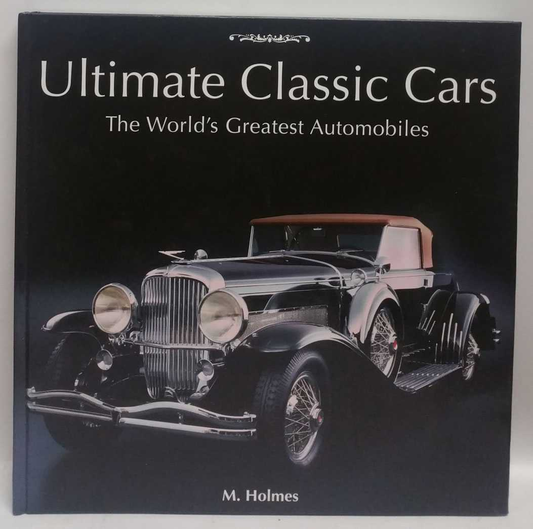 Ultimate Classic Cars: The World's Greatest Automobiles, M. Holmes
