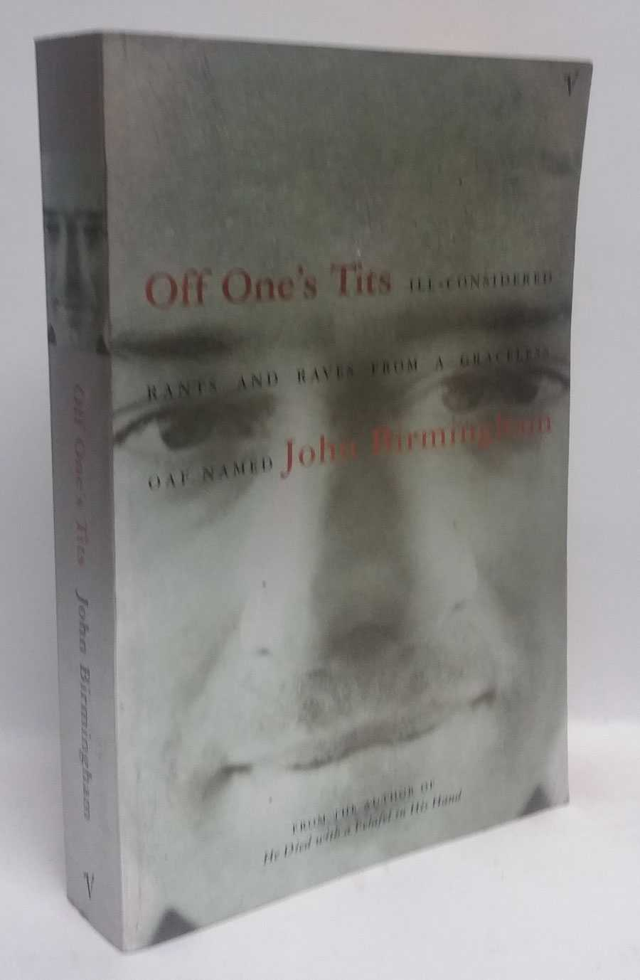 Off One's Tits: Ill-Considered Rants and Raves from a Graceless Oaf Named, John Birmingham